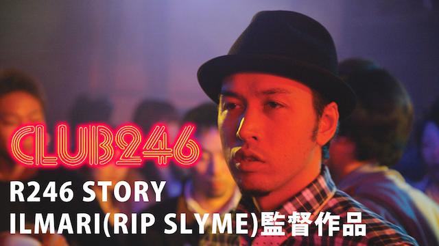 R246 STORY ILMARI(RIP SLYME)監督作品 「CLUB 246」 のサムネイル画像